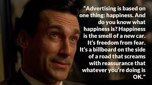 "A screenshot from the TV programme 'Mad Men', with a quote from Donald Draper saying ""Advertising is based on one thing: happiness. And do you know what happiness is? Happiness is the smell of a new car. It's freedom from fear. It's a billboard on the side of a road that screams with reassurance that whatever you're doing is OK."""